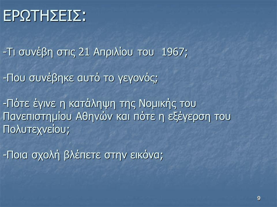 ΕΡΩΤΗΣΕΙΣ: -Τι συνέβη στις 21 Απριλίου του 1967; -Που συνέβηκε αυτό το γεγονός; -Πότε έγινε η κατάληψη της Νομικής του Πανεπιστημίου Αθηνών και πότε η εξέγερση του Πολυτεχνείου; -Ποια σχολή βλέπετε στην εικόνα;