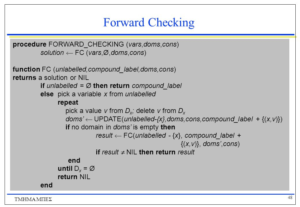 Forward Checking procedure FORWARD_CHECKING (vars,doms,cons)
