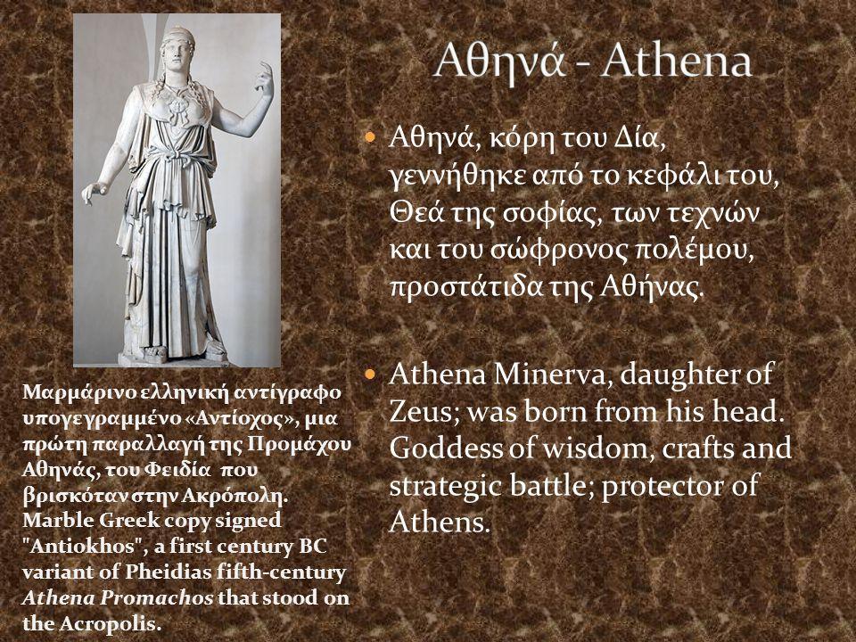 Αθηνά - Athena Αθηνά, κόρη του Δία, γεννήθηκε από το κεφάλι του, Θεά της σοφίας, των τεχνών και του σώφρονος πολέμου, προστάτιδα της Αθήνας.