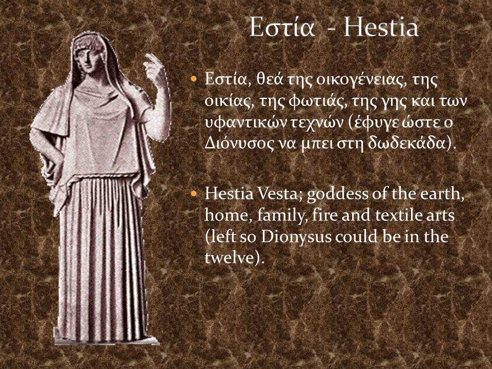 Εστία - Hestia Εστία, θεά της οικογένειας, της οικίας, της φωτιάς, της γης και των υφαντικών τεχνών (έφυγε ώστε ο Διόνυσος να μπει στη δωδεκάδα).