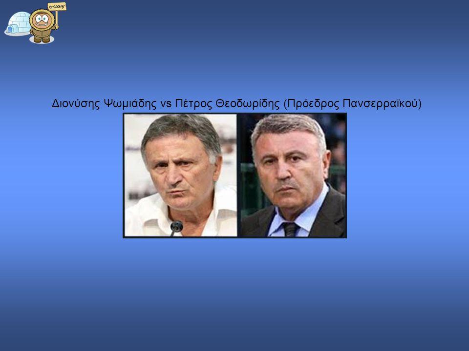 Διονύσης Ψωμιάδης vs Πέτρος Θεοδωρίδης (Πρόεδρος Πανσερραϊκού)