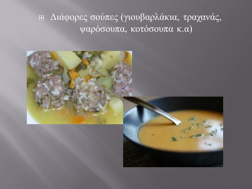 Διάφορες σούπες (γιουβαρλάκια, τραχανάς, ψαρόσουπα, κοτόσουπα κ.α)
