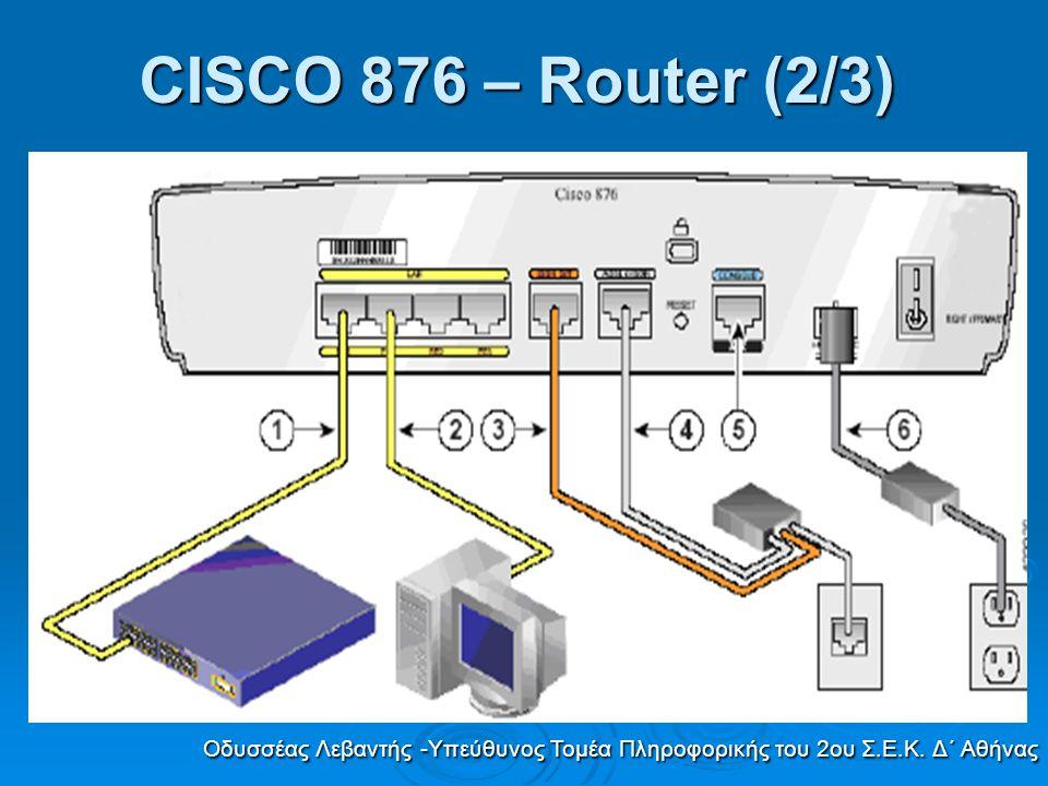 CISCO 876 – Router (2/3) Οδυσσέας Λεβαντής -Υπεύθυνος Τομέα Πληροφορικής του 2ου Σ.Ε.Κ. Δ΄ Αθήνας