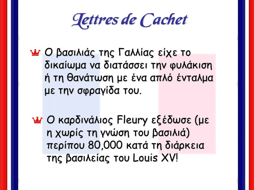 Lettres de Cachet Ο βασιλιάς της Γαλλίας είχε το δικαίωμα να διατάσσει την φυλάκιση ή τη θανάτωση με ένα απλό ένταλμα με την σφραγίδα του.