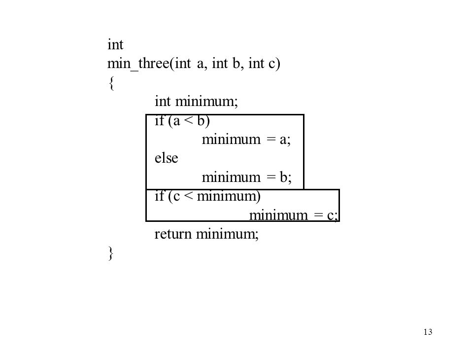 int min_three(int a, int b, int c) { int minimum; if (a < b) minimum = a; else. minimum = b; if (c < minimum)