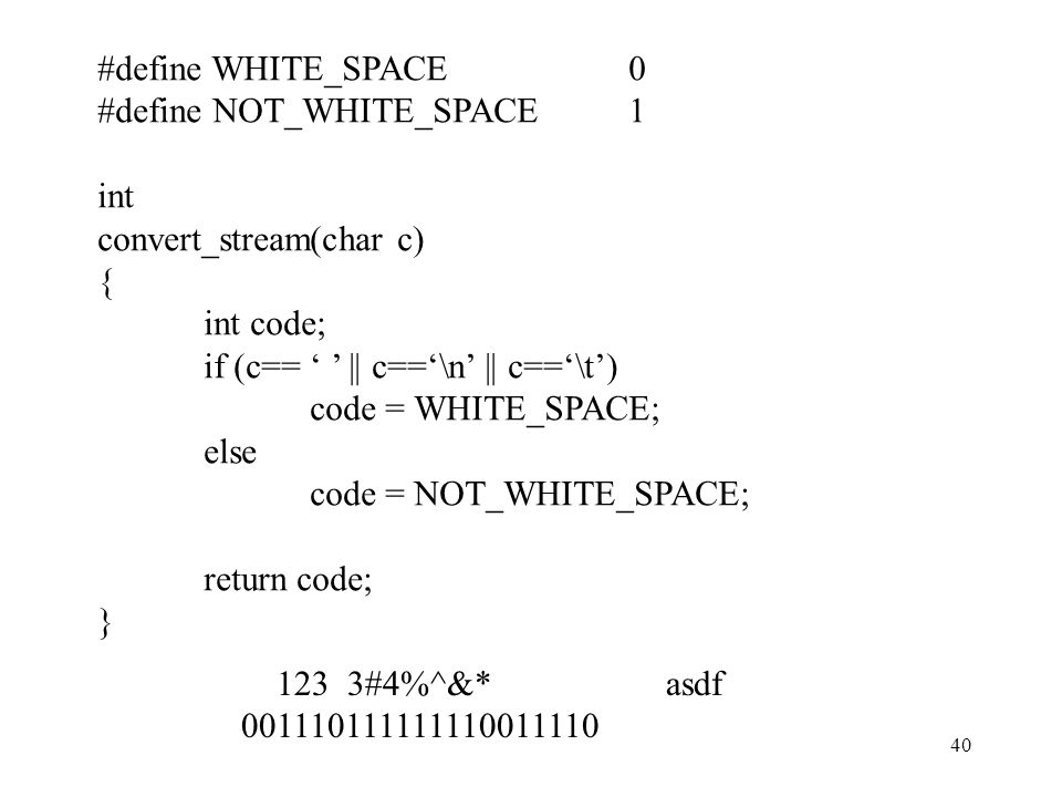 #define WHITE_SPACE 0 #define NOT_WHITE_SPACE 1. int. convert_stream(char c) { int code; if (c== ' ' || c=='\n' || c=='\t')