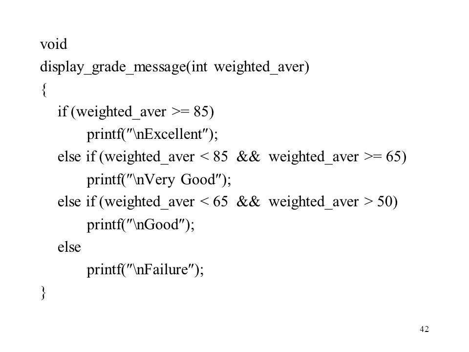 void display_grade_message(int weighted_aver) { if (weighted_aver >= 85) printf(\nExcellent);