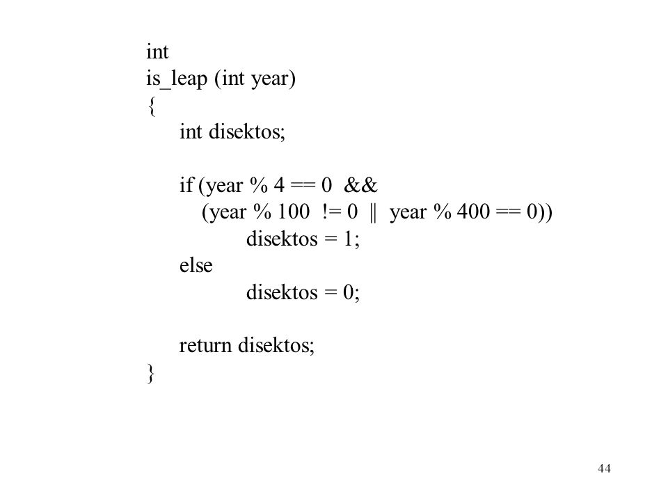int is_leap (int year) { int disektos; if (year % 4 == 0 && (year % 100 != 0 || year % 400 == 0))