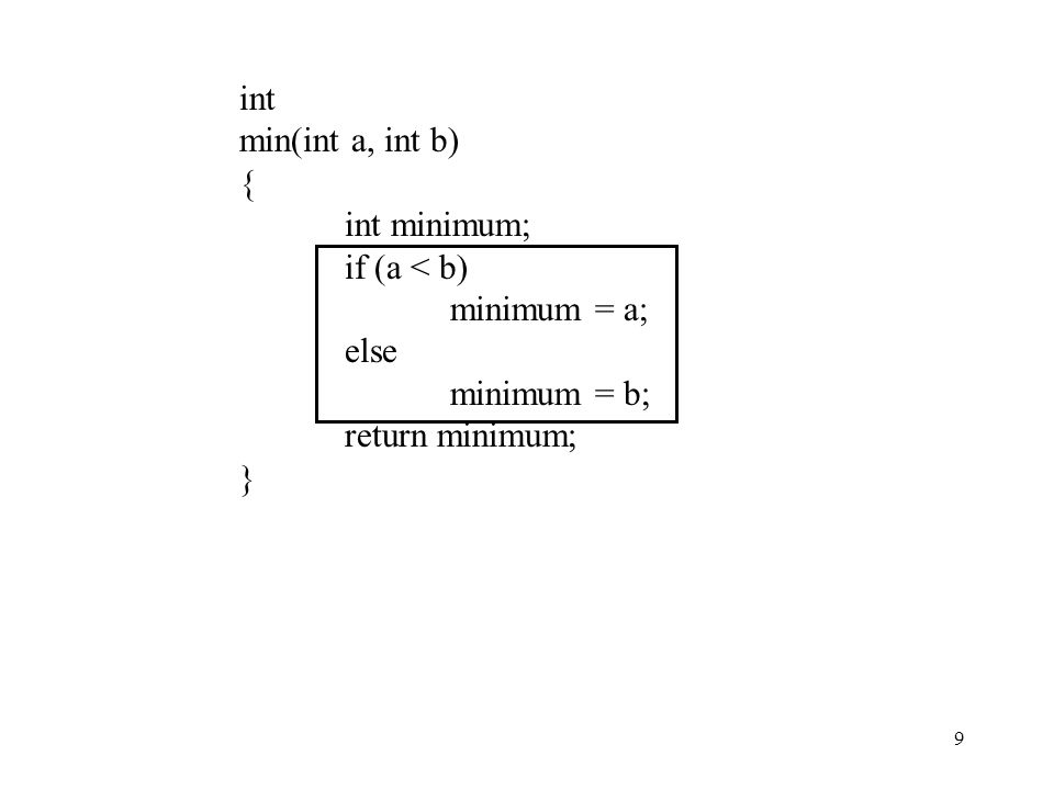 int min(int a, int b) { int minimum; if (a < b) minimum = a; else minimum = b; return minimum; }