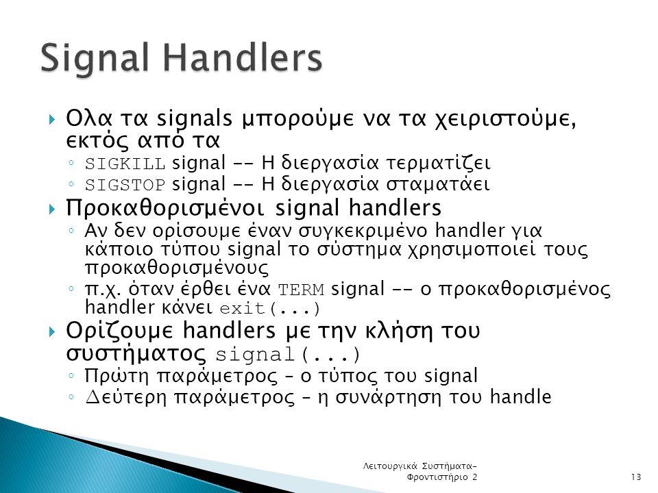 Signal Handlers Ολα τα signals μπορούµε να τα χειριστούµε, εκτός από τα. SIGKILL signal -- Η διεργασία τερµατίζει.