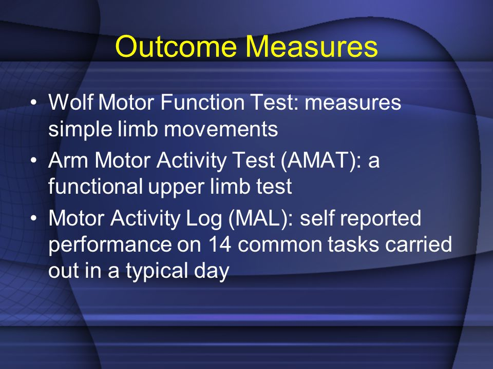 Outcome Measures Wolf Motor Function Test: measures simple limb movements. Arm Motor Activity Test (AMAT): a functional upper limb test.