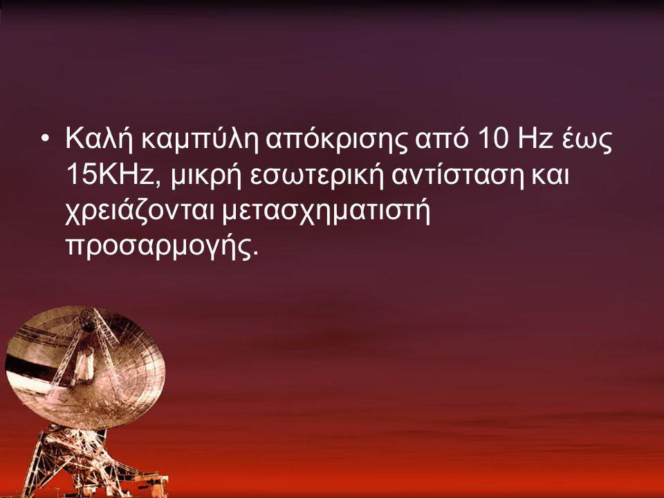 Καλή καμπύλη απόκρισης από 10 Hz έως 15KHz, μικρή εσωτερική αντίσταση και χρειάζονται μετασχηματιστή προσαρμογής.