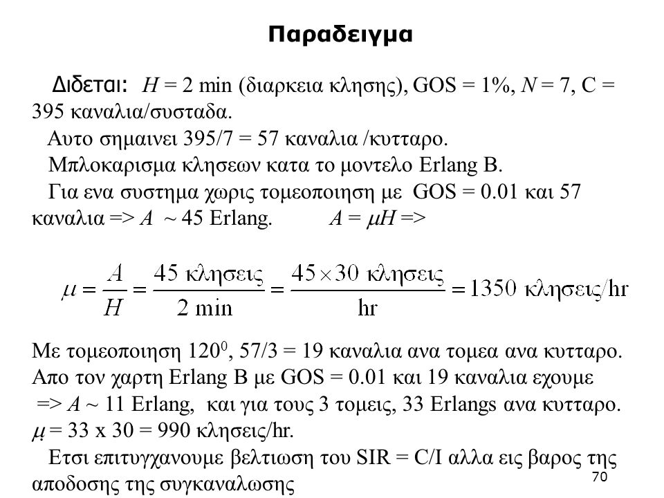 Παραδειγμα Διδεται: H = 2 min (διαρκεια κλησης), GOS = 1%, N = 7, C = 395 καναλια/συσταδα. Αυτο σημαινει 395/7 = 57 καναλια /κυτταρο.