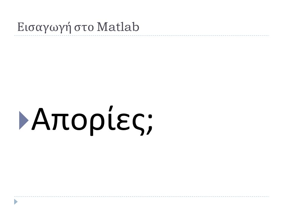 Εισαγωγή στο Matlab Απορίες;