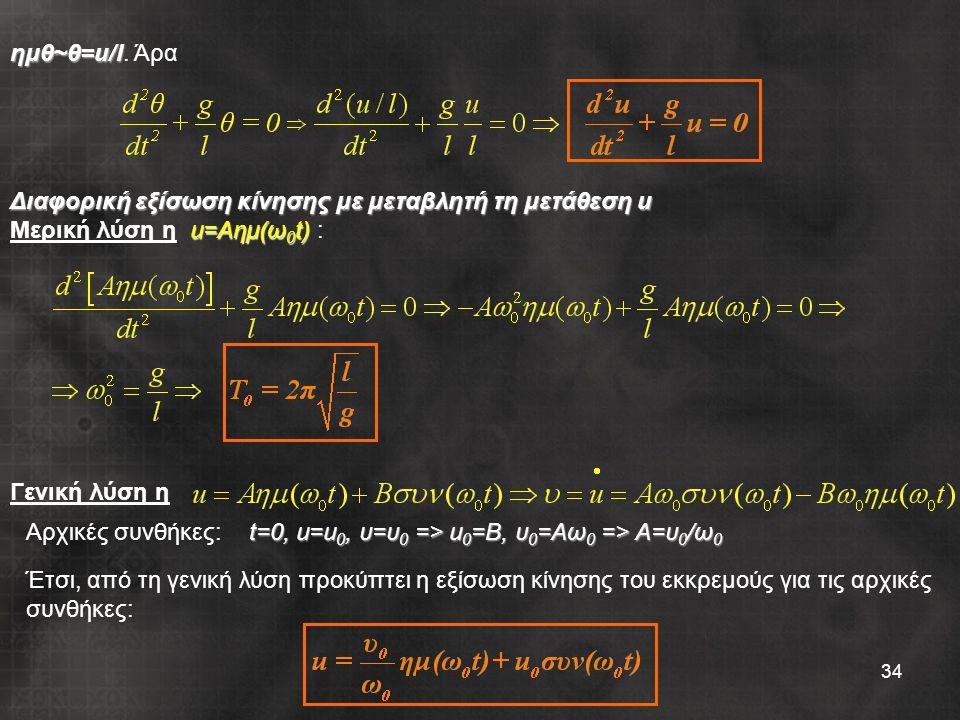 ημθ~θ=u/l. Άρα Διαφορική εξίσωση κίνησης με μεταβλητή τη μετάθεση u. Μερική λύση η u=Aημ(ω0t) : Γενική λύση η.