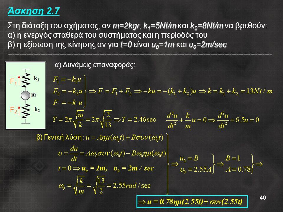 Άσκηση 2.7 Στη διάταξη του σχήματος, αν m=2kgr, k1=5Nt/m και k2=8Nt/m να βρεθούν: α) η ενεργός σταθερά του συστήματος και η περίοδός του β) η εξίσωση της κίνησης αν για t=0 είναι u0=1m και υ0=2m/sec ----------------------------------------------------------------------------------------------------------------
