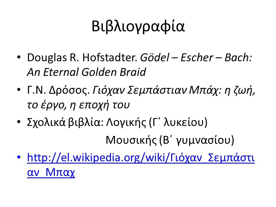 Βιβλιογραφία Douglas R. Hofstadter. Gödel – Escher – Bach: An Eternal Golden Braid. Γ.Ν. Δρόσος. Γιόχαν Σεμπάστιαν Μπάχ: η ζωή, το έργο, η εποχή του.
