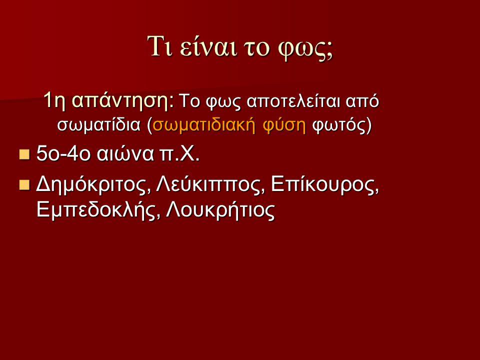 Τι είναι το φως; 1η απάντηση: Το φως αποτελείται από σωματίδια (σωματιδιακή φύση φωτός) 5ο-4ο αιώνα π.Χ.