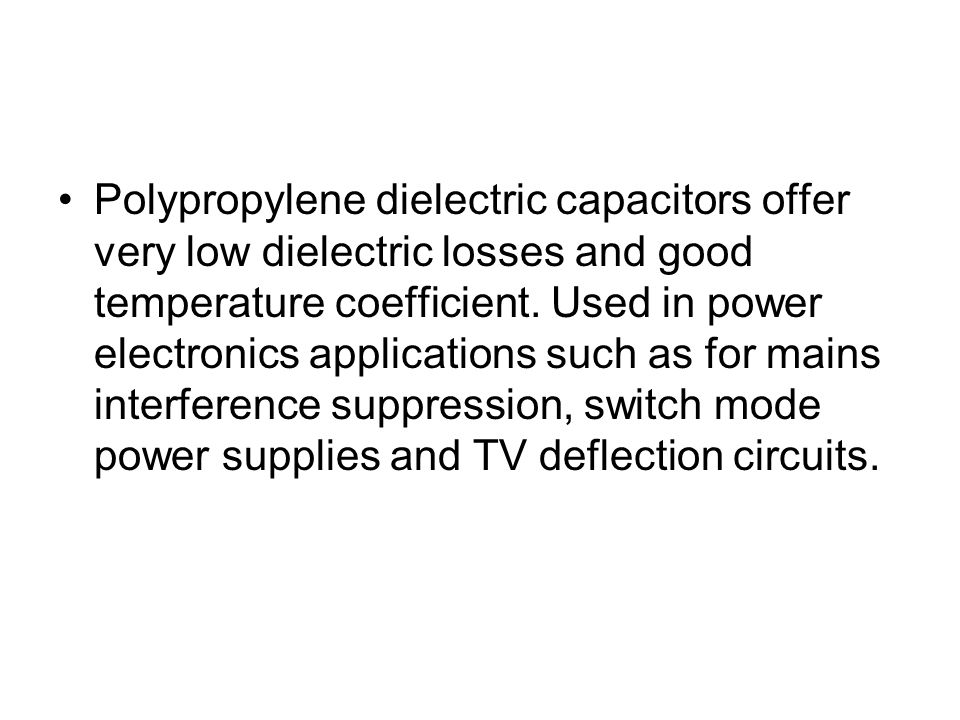Polypropylene dielectric capacitors offer very low dielectric losses and good temperature coefficient.