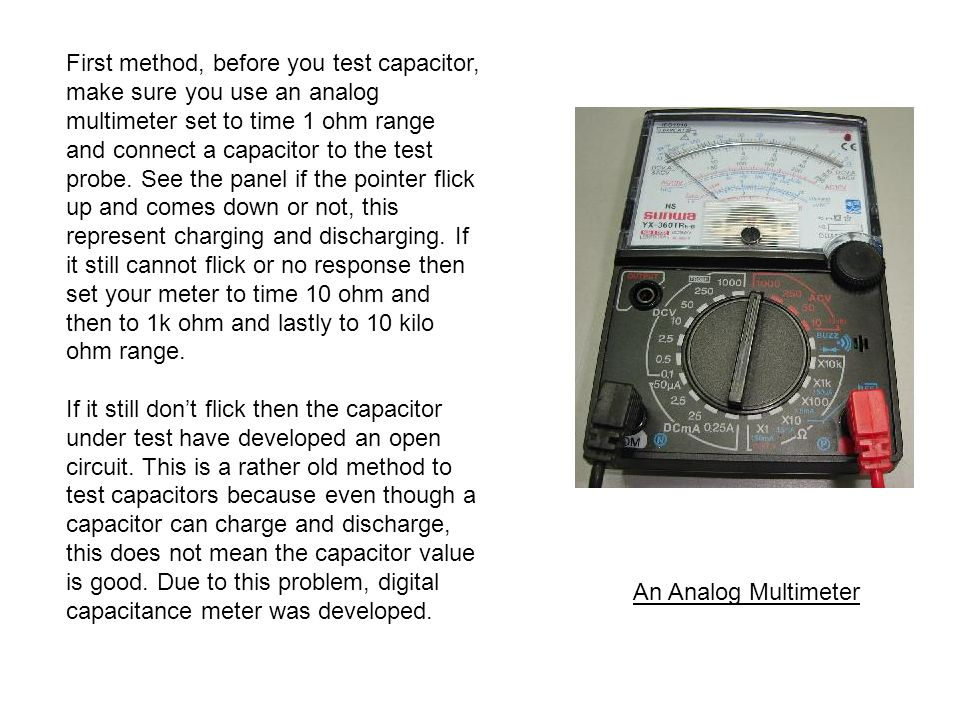 First method, before you test capacitor, make sure you use an analog multimeter set to time 1 ohm range and connect a capacitor to the test probe. See the panel if the pointer flick up and comes down or not, this represent charging and discharging. If it still cannot flick or no response then set your meter to time 10 ohm and then to 1k ohm and lastly to 10 kilo ohm range.