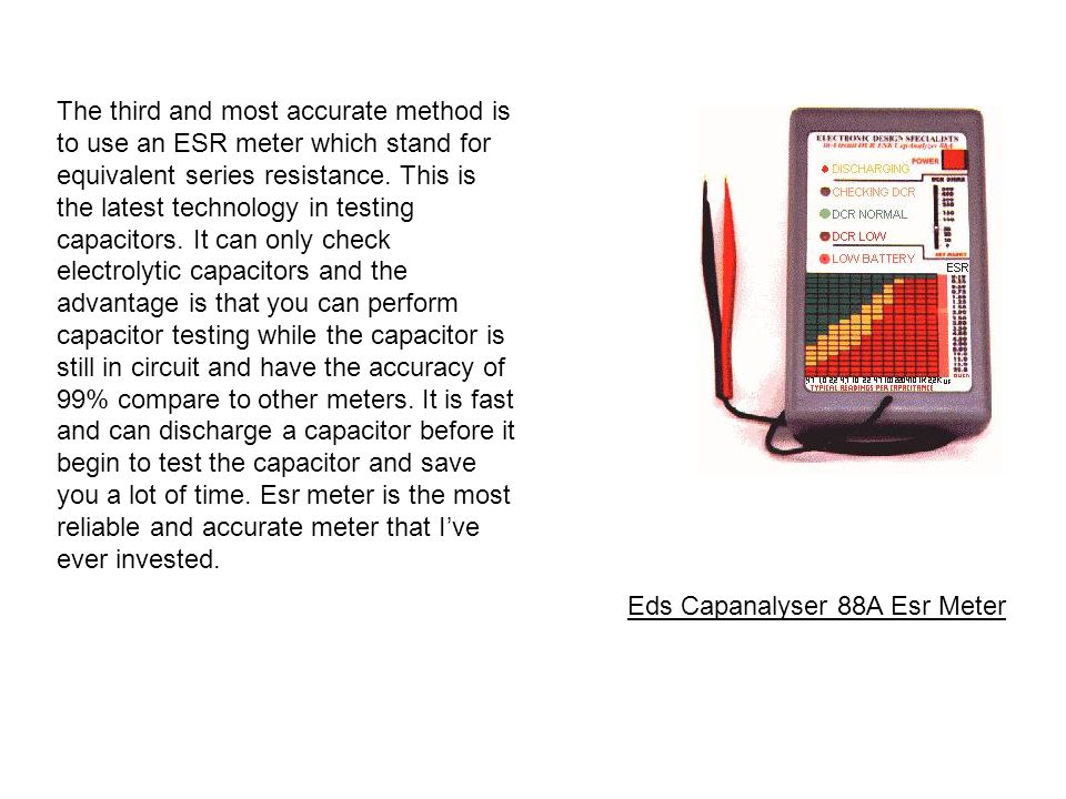 The third and most accurate method is to use an ESR meter which stand for equivalent series resistance. This is the latest technology in testing capacitors. It can only check electrolytic capacitors and the advantage is that you can perform capacitor testing while the capacitor is still in circuit and have the accuracy of 99% compare to other meters. It is fast and can discharge a capacitor before it begin to test the capacitor and save you a lot of time. Esr meter is the most reliable and accurate meter that I've ever invested.