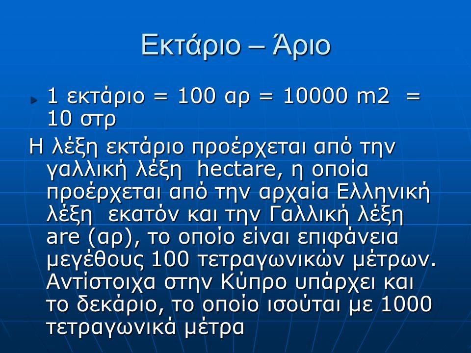 Εκτάριο – Άριο 1 εκτάριο = 100 αρ = 10000 m2 = 10 στρ