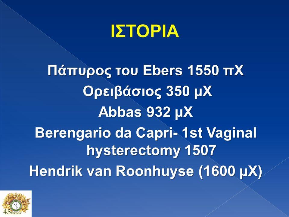 ΙΣΤΟΡΙΑ Πάπυρος του Ebers 1550 πΧ Ορειβάσιος 350 μΧ Abbas 932 μΧ Berengario da Capri- 1st Vaginal hysterectomy 1507 Hendrik van Roonhuyse (1600 μΧ)