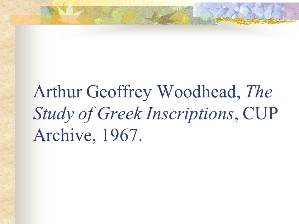 Arthur Geoffrey Woodhead, The Study of Greek Inscriptions, CUP Archive, 1967.