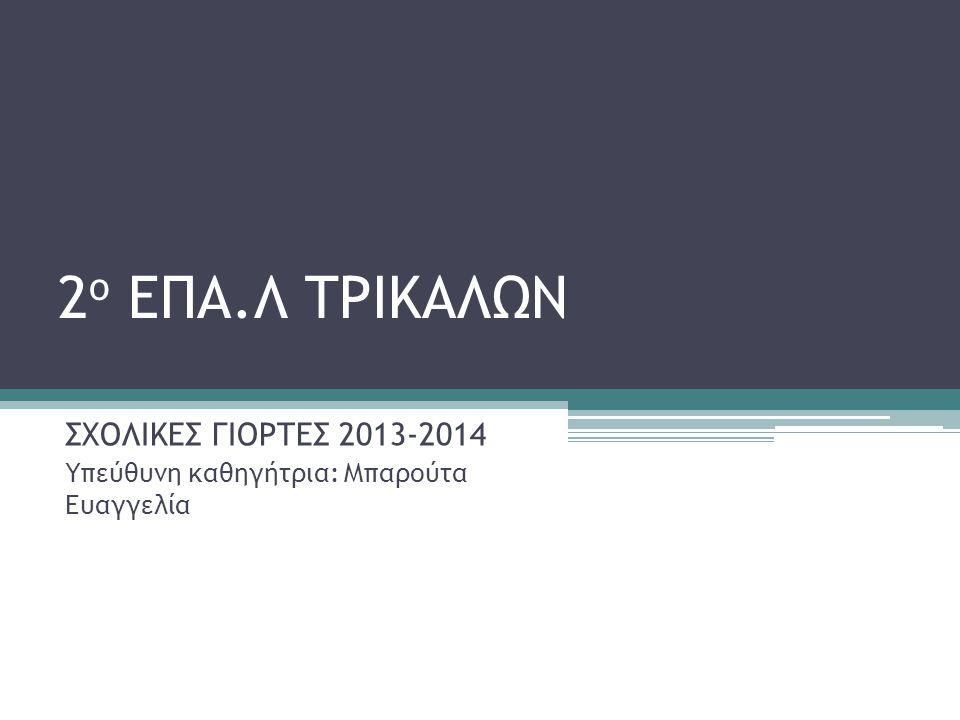 ΣΧΟΛΙΚΕΣ ΓΙΟΡΤΕΣ 2013-2014 Υπεύθυνη καθηγήτρια: Μπαρούτα Ευαγγελία
