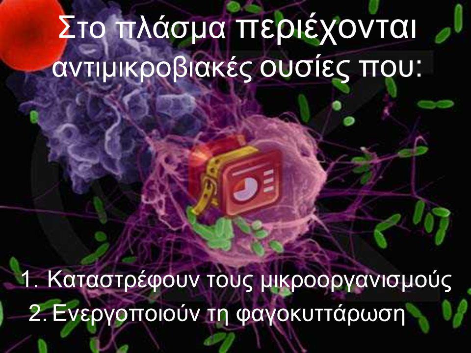 Στο πλάσμα περιέχονται αντιμικροβιακές ουσίες που: