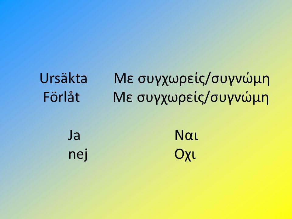 Ursäkta Με συγχωρείς/συγνώμη Förlåt Με συγχωρείς/συγνώμη Ja Ναι nej Οχι