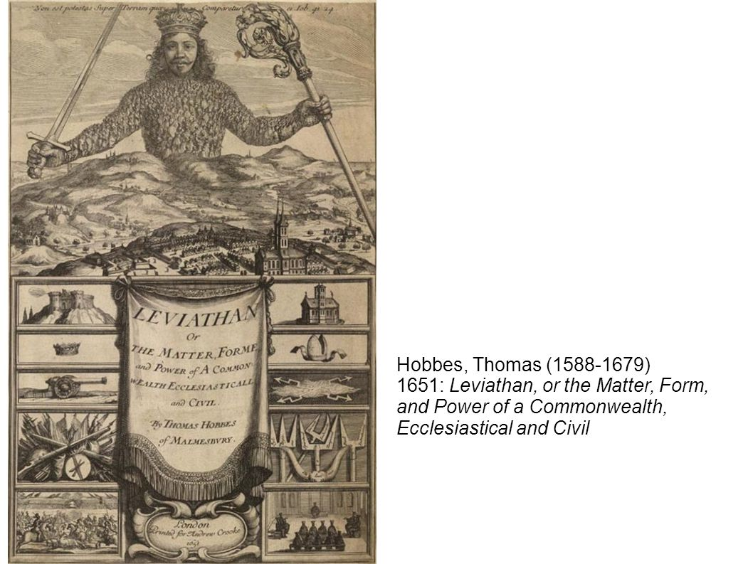 Hobbes, Thomas ( ) 1651: Leviathan, or the Matter, Form, and Power of a Commonwealth, Ecclesiastical and Civil.