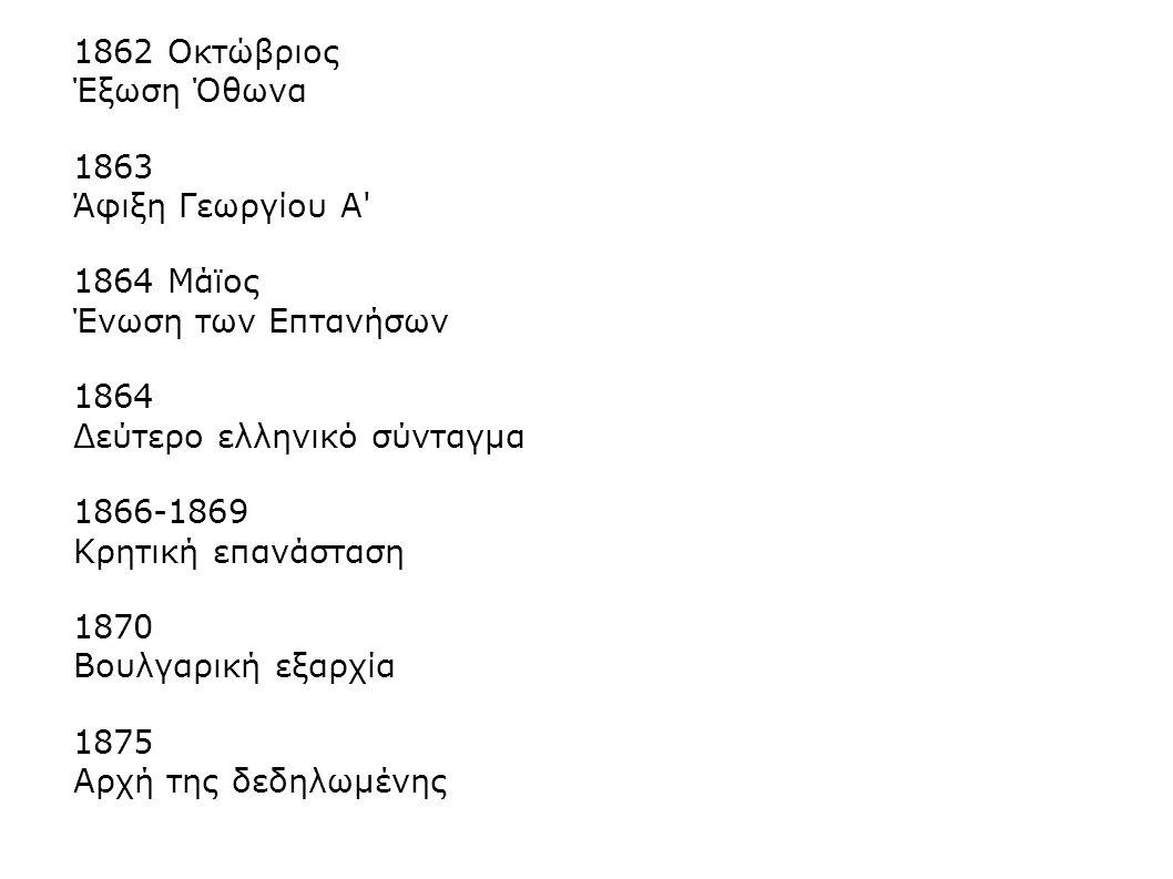 1862 Οκτώβριος Έξωση Όθωνα. 1863. Άφιξη Γεωργίου Α 1864 Μάϊος. Ένωση των Επτανήσων. 1864. Δεύτερο ελληνικό σύνταγμα.