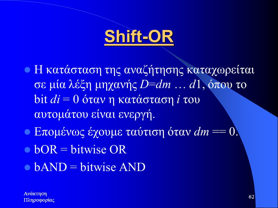 Shift-OR Η κατάσταση της αναζήτησης καταχωρείται σε μία λέξη μηχανής D=dm … d1, όπου το bit di = 0 όταν η κατάσταση i του αυτομάτου είναι ενεργή.