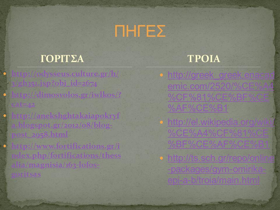 ΠΗΓΕΣ ΓΟΡΙΤΣΑ. ΤΡΟΙΑ. http://odysseus.culture.gr/h/ 3/gh351.jsp obj_id=2674. http://dimosvolos.gr/iwlkos/ cat=42.