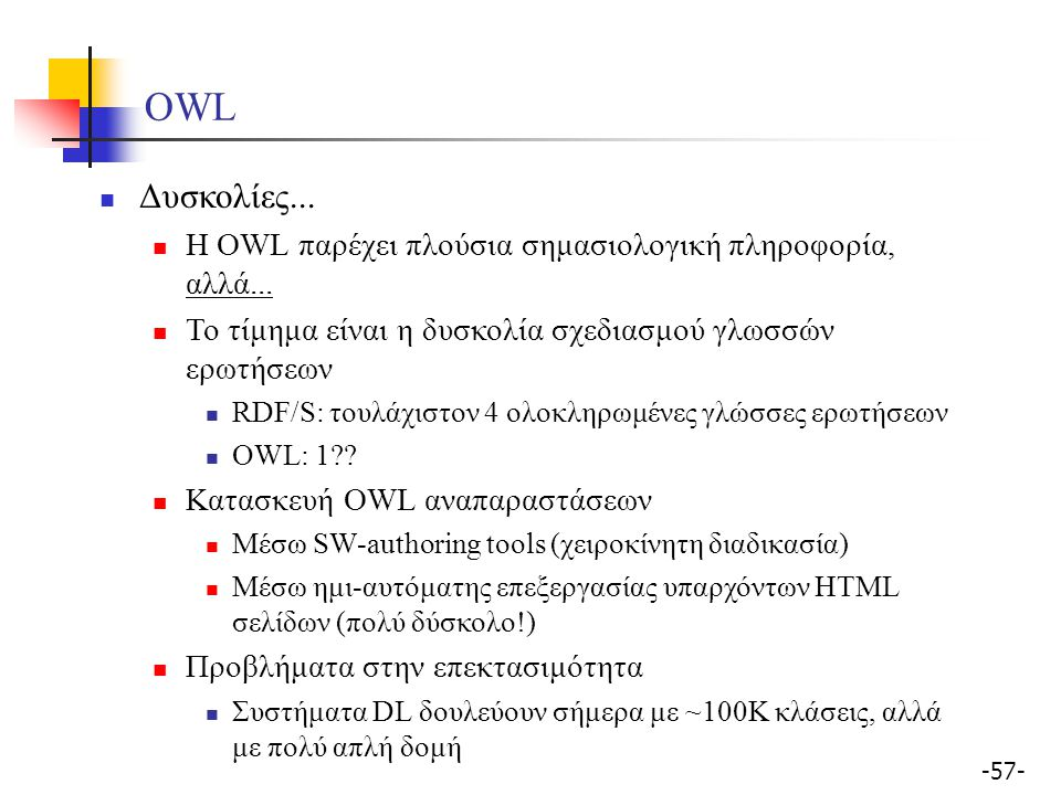 OWL Δυσκολίες... Η OWL παρέχει πλούσια σημασιολογική πληροφορία, αλλά... Το τίμημα είναι η δυσκολία σχεδιασμού γλωσσών ερωτήσεων.