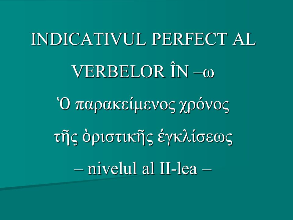 INDICATIVUL PERFECT AL VERBELOR ÎN –ω Ὁ παρακείμενος χρόνος τῆς ὁριστικῆς ἐγκλίσεως – nivelul al II-lea –