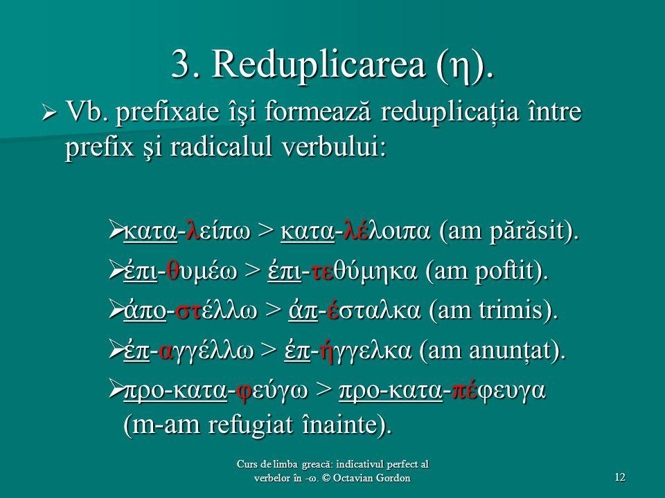 3. Reduplicarea (η). Vb. prefixate îşi formează reduplicaţia între prefix şi radicalul verbului: κατα-λείπω > κατα-λέλοιπα (am părăsit).