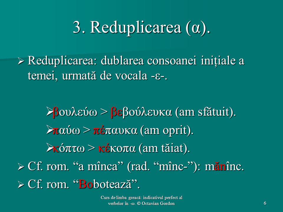 3. Reduplicarea (α). Reduplicarea: dublarea consoanei iniţiale a temei, urmată de vocala -ε-. βουλεύω > βεβούλευκα (am sfătuit).