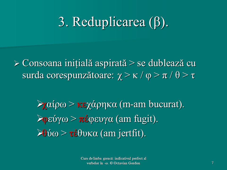 3. Reduplicarea (β). Consoana iniţială aspirată > se dublează cu surda corespunzătoare: χ > κ / φ > π / θ > τ.