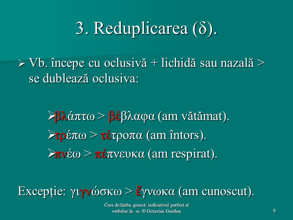 3. Reduplicarea (δ). Vb. începe cu oclusivă + lichidă sau nazală > se dublează oclusiva: βλάπτω > βέβλαφα (am vătămat).