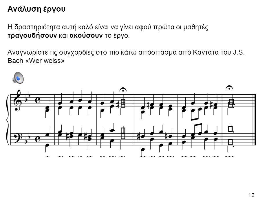 Ανάλυση έργου Η δραστηριότητα αυτή καλό είναι να γίνει αφού πρώτα οι μαθητές τραγουδήσουν και ακούσουν το έργο. Αναγνωρίστε τις συγχορδίες στο πιο κάτω απόσπασμα από Καντάτα του J.S. Bach «Wer weiss»