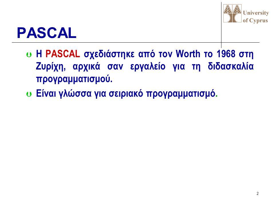 PASCAL Η PASCAL σχεδιάστηκε από τον Worth το 1968 στη Ζυρίχη, αρχικά σαν εργαλείο για τη διδασκαλία προγραμματισμού.