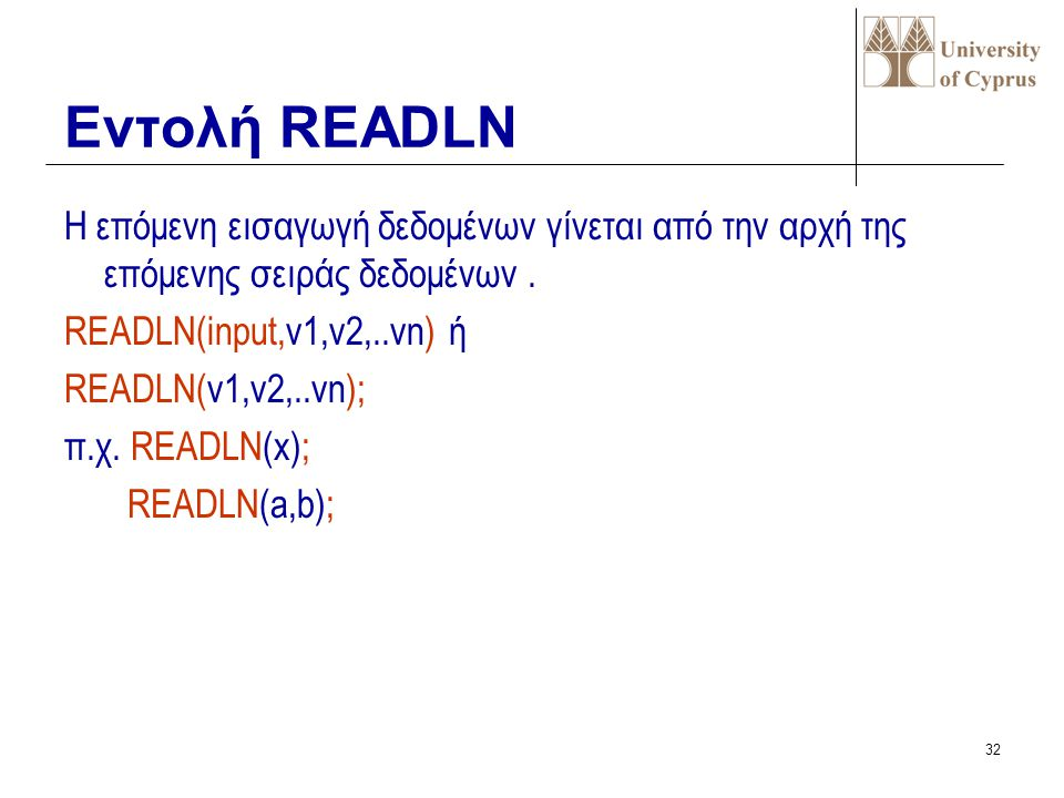 Εντολή READLN Η επόμενη εισαγωγή δεδομένων γίνεται από την αρχή της επόμενης σειράς δεδομένων . READLN(input,v1,v2,..vn) ή.