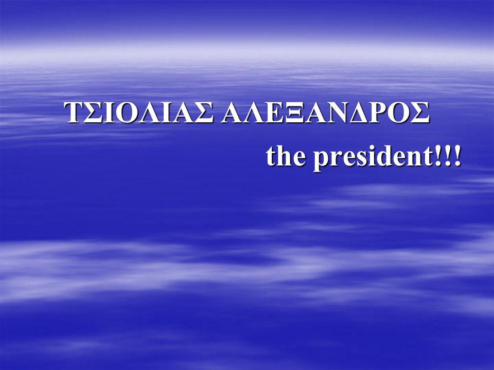 ΤΣΙΟΛΙΑΣ ΑΛΕΞΑΝΔΡΟΣ the president!!!
