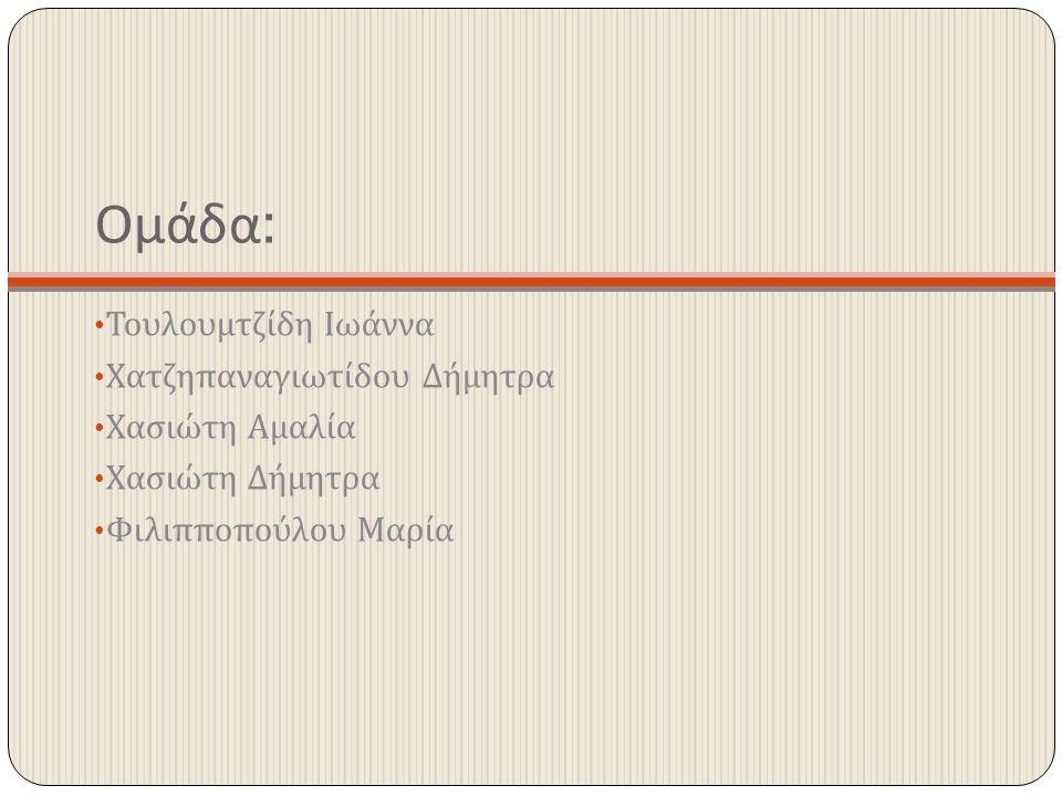 Ομάδα: Τουλουμτζίδη Ιωάννα Χατζηπαναγιωτίδου Δήμητρα Χασιώτη Αμαλία