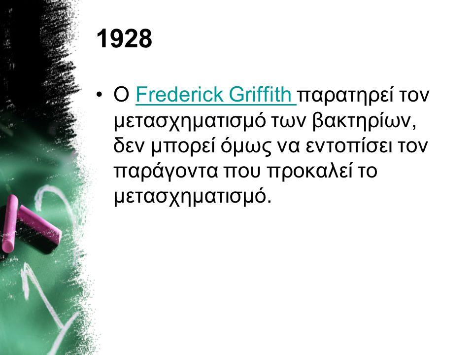 1928 Ο Frederick Griffith παρατηρεί τον μετασχηματισμό των βακτηρίων, δεν μπορεί όμως να εντοπίσει τον παράγοντα που προκαλεί το μετασχηματισμό.