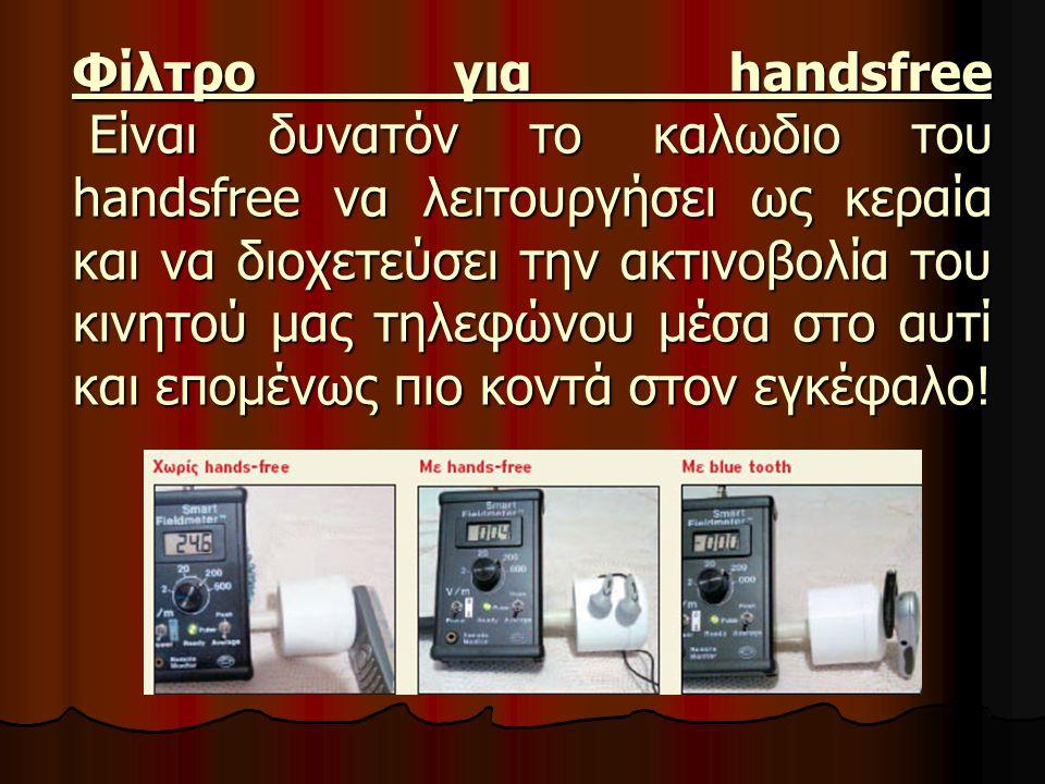 Φίλτρο για handsfree Είναι δυνατόν το καλωδιο του handsfree να λειτουργήσει ως κεραία και να διοχετεύσει την ακτινοβολία του κινητού μας τηλεφώνου μέσα στο αυτί και επομένως πιο κοντά στον εγκέφαλο!