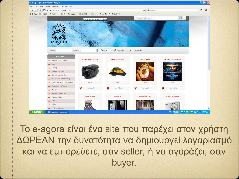 Το e-agora είναι ένα site που παρέχει στον χρήστη ΔΩΡΕΑΝ την δυνατότητα να δημιουργεί λογαριασμό και να εμπορεύετε, σαν seller, ή να αγοράζει, σαν buyer.