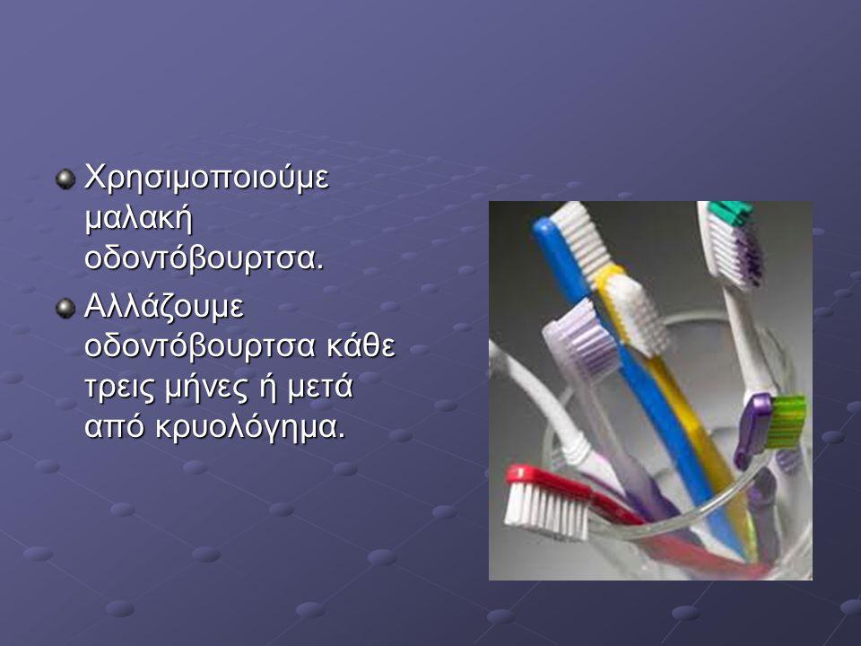 Χρησιμοποιούμε μαλακή οδοντόβουρτσα.